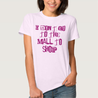 I don't go to the mall tshirts