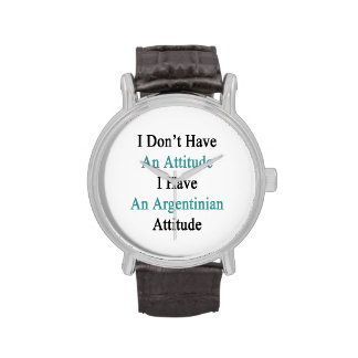 I Don't Have An Attitude I Have An Argentinian Att Watch