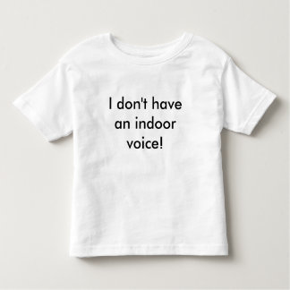 I don't have an indoor voice! toddler T-Shirt