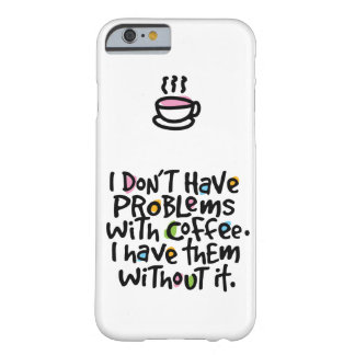 I DON'T HAVE PROBLEMS WITH COFFEE | IPHONE 6 CASE BARELY THERE iPhone 6 CASE