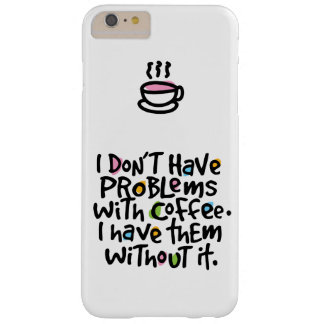 I DON'T HAVE PROBLEMS WITH COFFEE | IPHONE CASE BARELY THERE iPhone 6 PLUS CASE