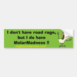 I don't have road rage, but I do have MolarMadness Car Bumper Sticker