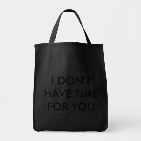 'I DON'T HAVE TIME FOR YOU' Grocery Tote