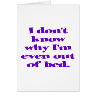 I don't know why I'm even out of bed. Greeting Card