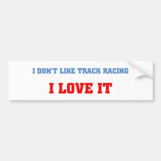 I don't like track racing, I love it Car Bumper Sticker