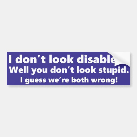 I don't look disabled? You don't look stupid.