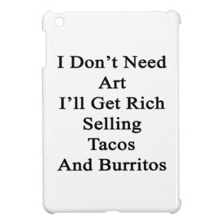 I Don't Need Art I'll Get Rich Selling Tacos And B iPad Mini Covers