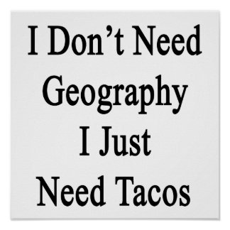 I Don't Need Geography I Just Need Tacos Print
