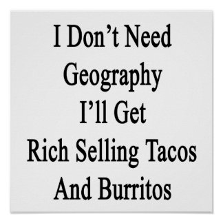 I Don't Need Geography I'll Get Rich Selling Tacos Poster