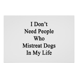I Don't Need People Who Mistreat Dogs In My Life Poster