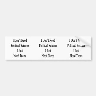 I Don't Need Political Science I Just Need Tacos Bumper Stickers