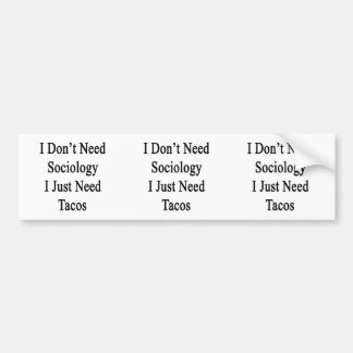 I Don't Need Sociology I Just Need Tacos Bumper Stickers