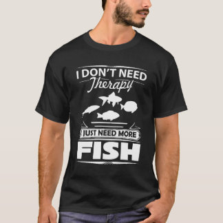 I Don't Need Therapy I Just Need More Fish T-Shirt