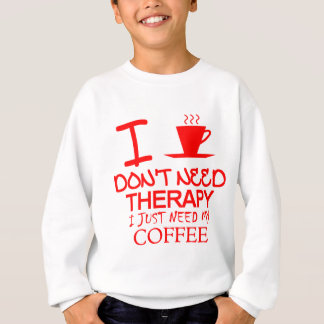 I Don't Need Therapy I Just Need My Coffee Sweatshirt