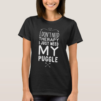 I don't need therapy I just need my puggle T-Shirt