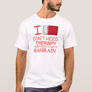 I Don't Need Therapy I Just Need To Go To Bahrain T-Shirt