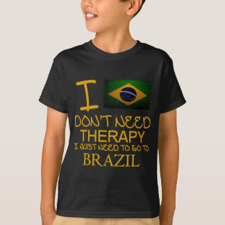 I Don't Need Therapy I Just Need To Go To Brazil T-Shirt