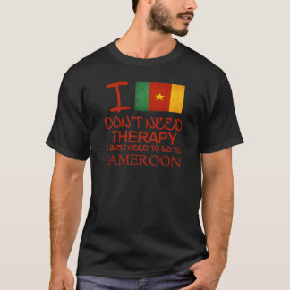 I Don't Need Therapy I Just Need To Go To Cameroon T-Shirt