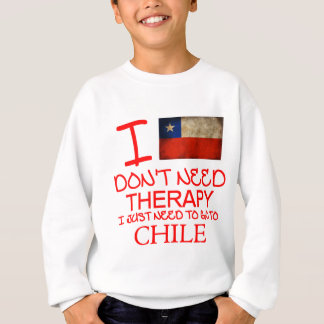 I Don't Need Therapy I Just Need To Go To Chile Sweatshirt