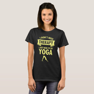 I don't need therapy, I need to do Yoga T-Shirt