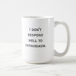I don't respond well to enthusiasm basic white mug