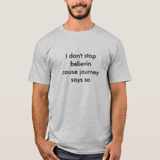 I don't stop believin cause journey says so T-Shirt