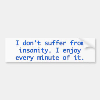 I don't suffer from insanity. bumper stickers