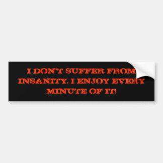 I Don't Suffer From Insanity. Bumper Sticker