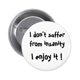 I don't suffer from insanity, I enjoy it !-button