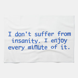 I don't suffer from insanity. tea towel