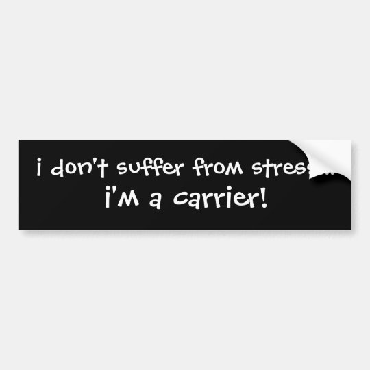 i don't suffer from stress...i'm a carrier! bumper sticker