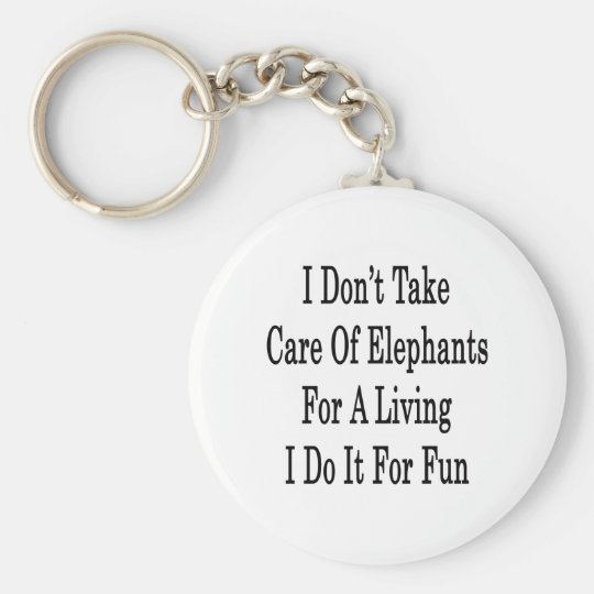 I Don't Take Care Of Elephants For A Living I Do I Basic Round Button Key Ring