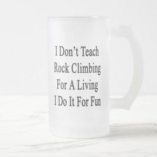 I Don't Teach Rock Climbing For A Living I Do It F Beer Mug