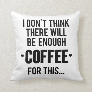 I don't think there will be enough coffee for this cushion
