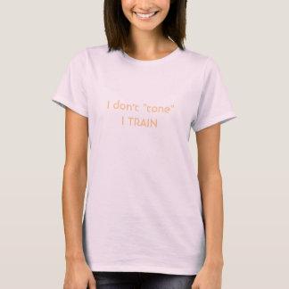 """I don't """"tone"""" I TRAIN T-Shirt"""
