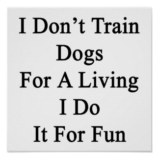 I Don't Train Dogs For A Living I Do It For Fun Poster