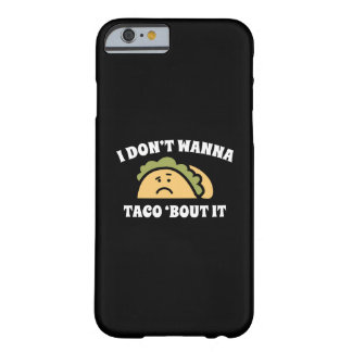 I Don't Wanna Taco 'Bout It Barely There iPhone 6 Case
