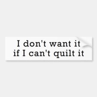 I Don't Want It...Can't Quilt It Bumper Sticker
