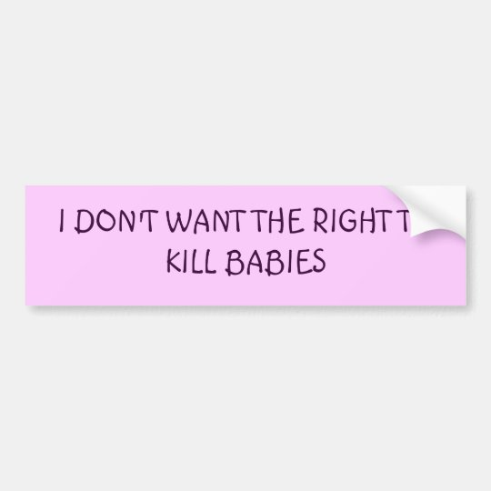 I DON'T WANT THE RIGHT TO KILL BABIES BUMPER STICKER