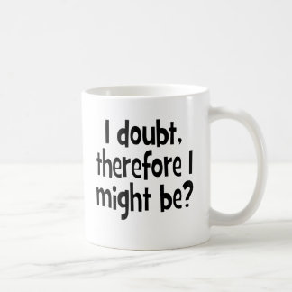 I doubt, therefore I might be Coffee Mug