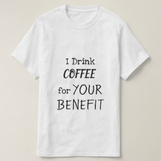 I Drink COFFEE for YOUR BENEFIT T-Shirt