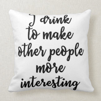 I drink to make other people more interesting cushion