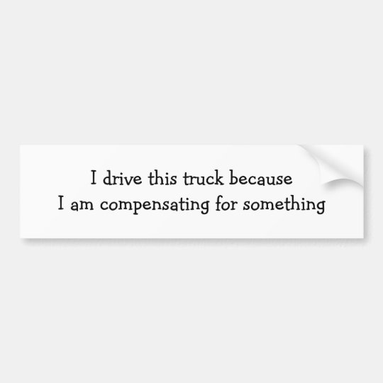 I drive this truck becauseI am compensating for... Bumper Sticker