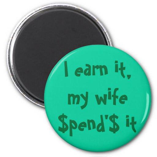 I earn it, my wife $pend'$ it magnets