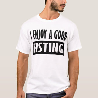 I Enjoy A Good Fisting -- T-Shirt