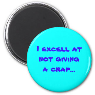 I excell atnot giving a crap... 6 cm round magnet