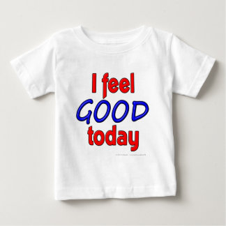 I feel GOOD today Baby T-Shirt