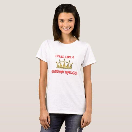 I feel like a goddamn princess! T-Shirt