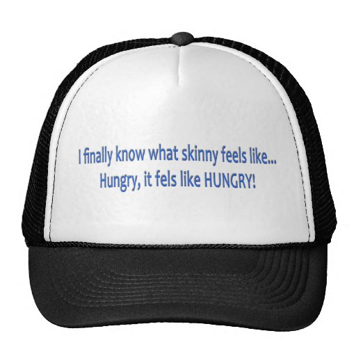 I finally know what skinny feels like... HUNGRY! Trucker Hats