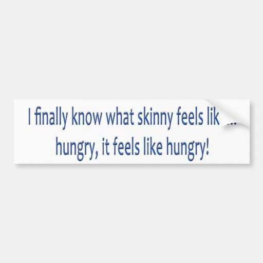 I finally know what skinny feels like... HUNGRY! Bumper Sticker